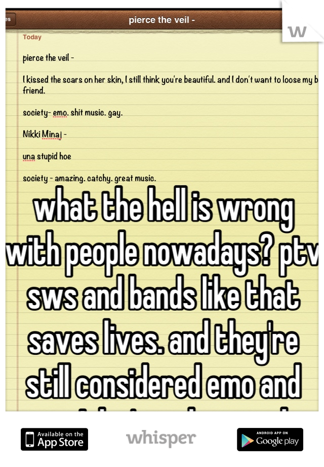 what the hell is wrong with people nowadays? ptv sws and bands like that saves lives. and they're still considered emo and gay. I don't understand.