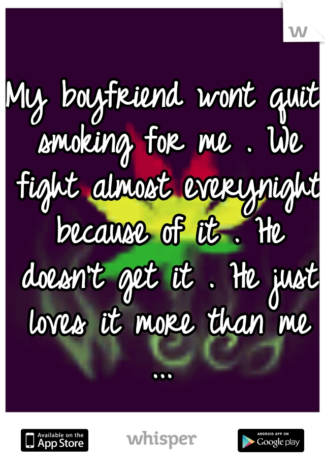 My boyfriend wont quit smoking for me . We fight almost everynight because of it . He doesn't get it . He just loves it more than me ...