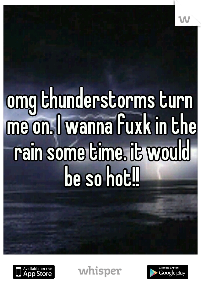 omg thunderstorms turn me on. I wanna fuxk in the rain some time. it would be so hot!!