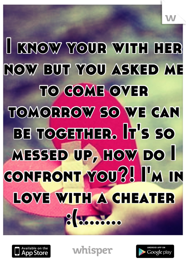 I know your with her now but you asked me to come over tomorrow so we can be together. It's so messed up, how do I confront you?! I'm in love with a cheater   :(........