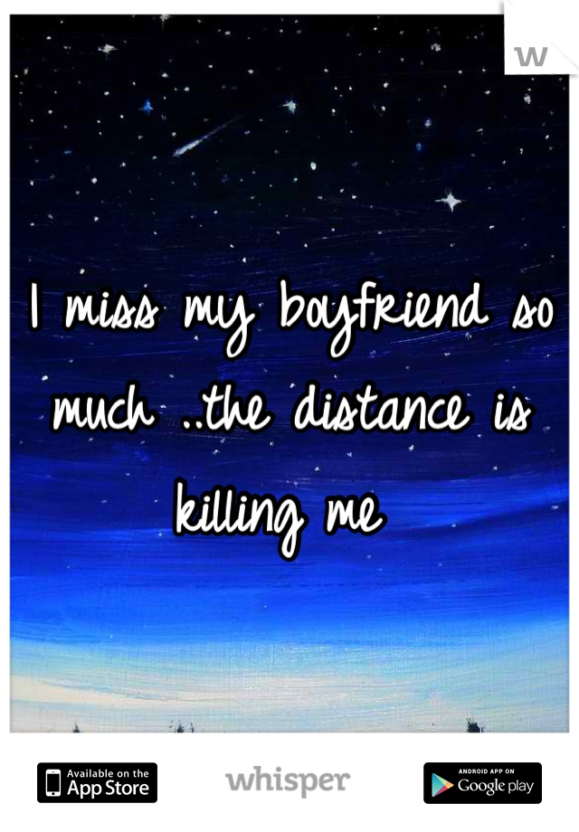 I miss my boyfriend so much ..the distance is killing me