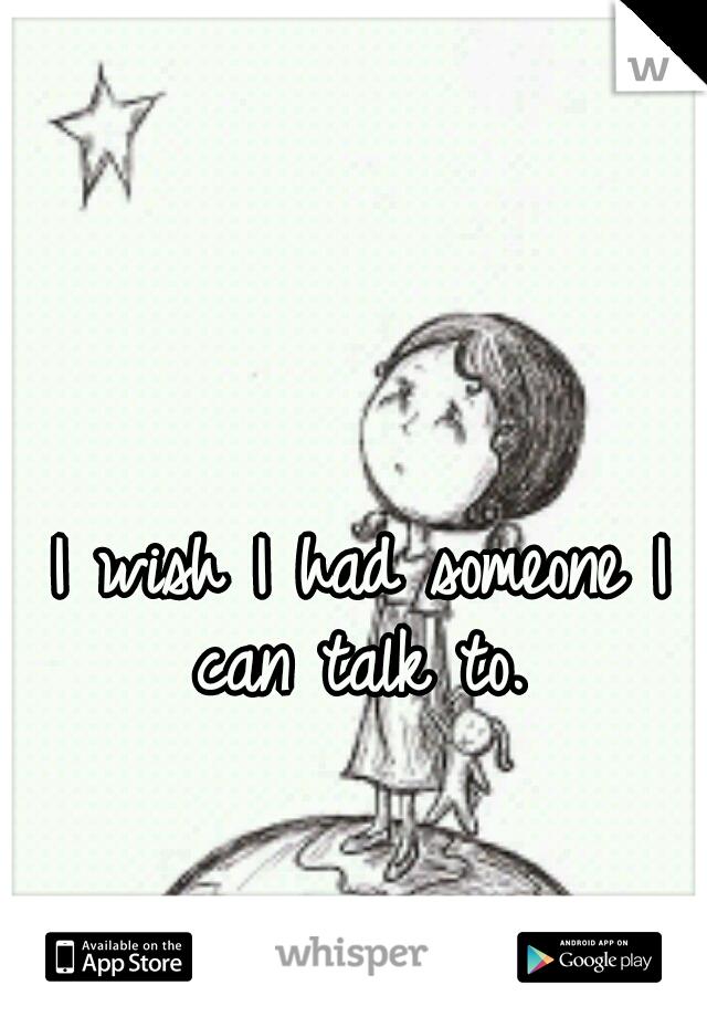 I wish I had someone I can talk to.