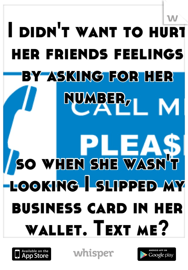 I didn't want to hurt her friends feelings by asking for her number,    so when she wasn't looking I slipped my business card in her wallet. Text me?