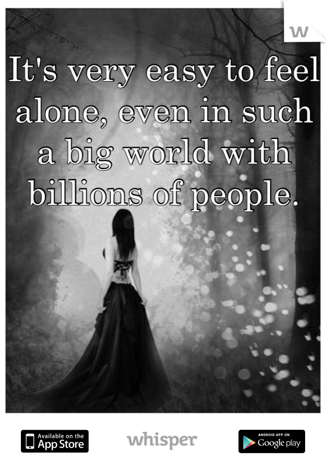 It's very easy to feel alone, even in such a big world with billions of people.