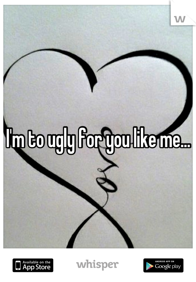 I'm to ugly for you like me...