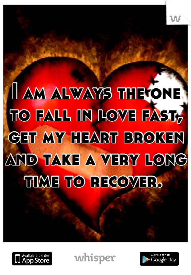 I am always the one to fall in love fast, get my heart broken and take a very long time to recover.