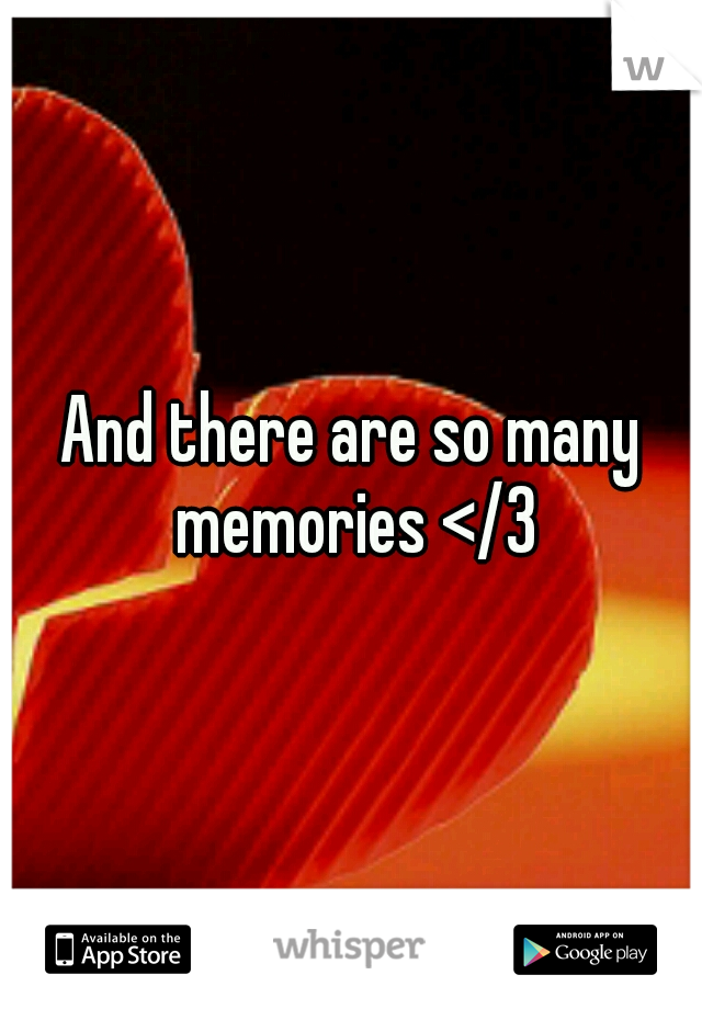 And there are so many memories </3