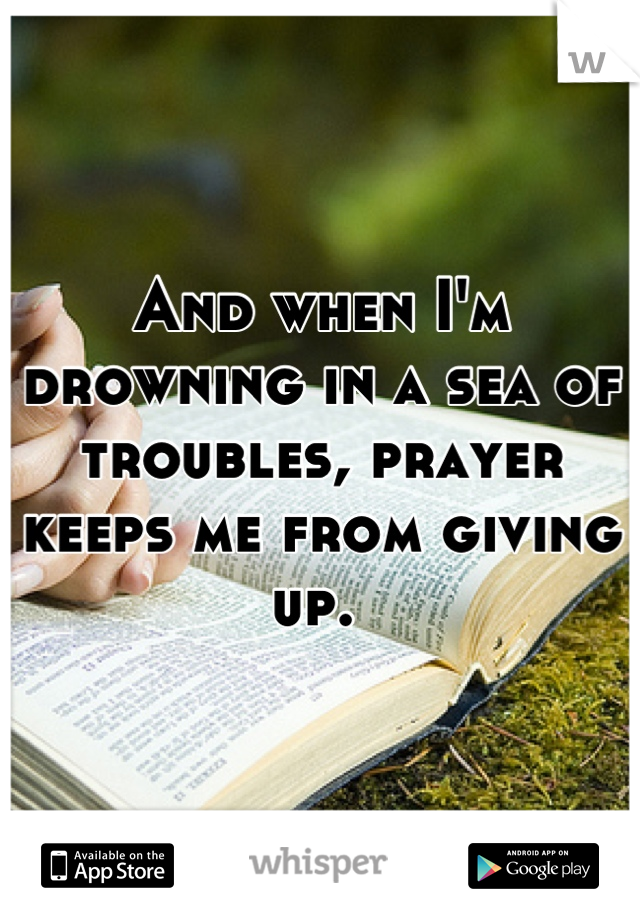 And when I'm drowning in a sea of troubles, prayer keeps me from giving up.