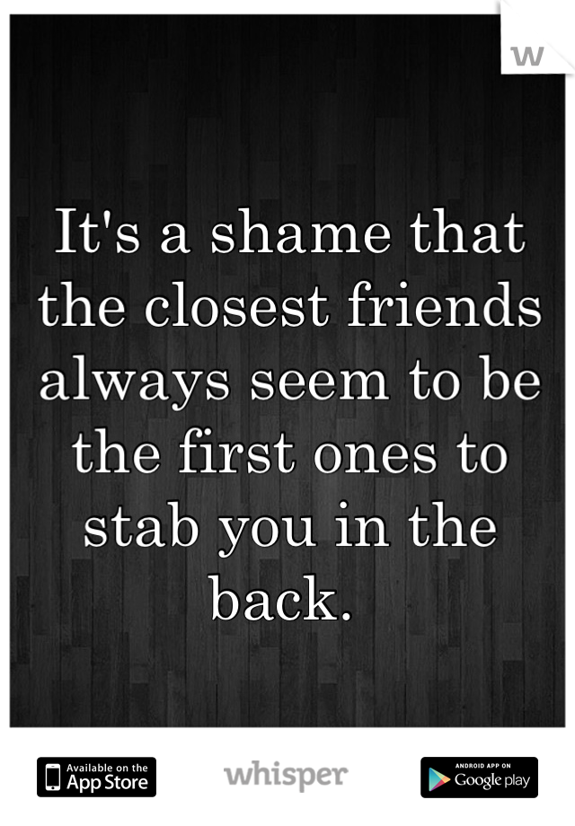 It's a shame that the closest friends always seem to be the first ones to stab you in the back.