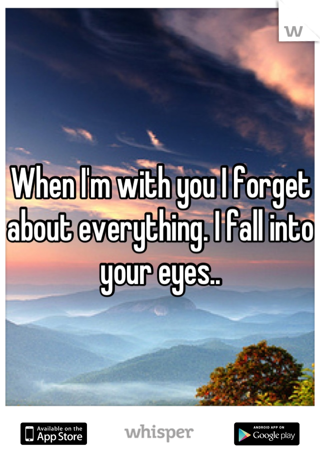 When I'm with you I forget about everything. I fall into your eyes..