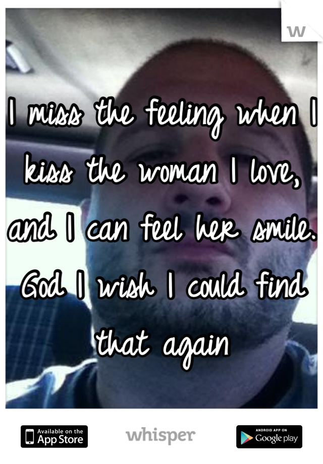I miss the feeling when I kiss the woman I love, and I can feel her smile. God I wish I could find that again