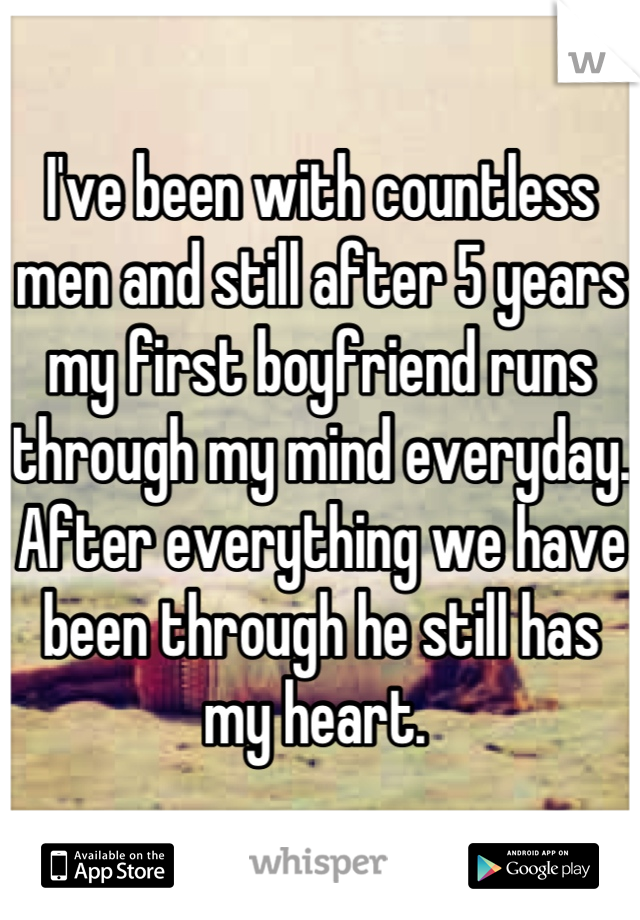 I've been with countless men and still after 5 years my first boyfriend runs through my mind everyday. After everything we have been through he still has my heart.
