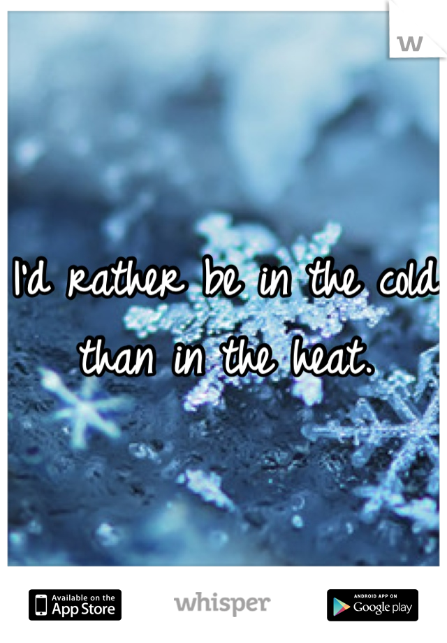 I'd rather be in the cold than in the heat.
