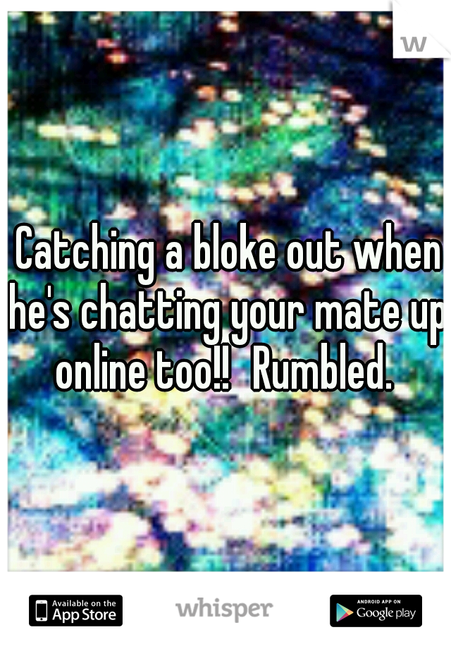 Catching a bloke out when he's chatting your mate up online too!! Rumbled.