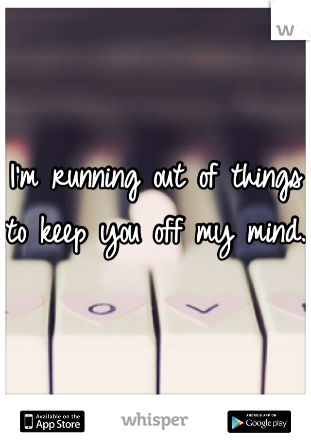 I'm running out of things to keep you off my mind.