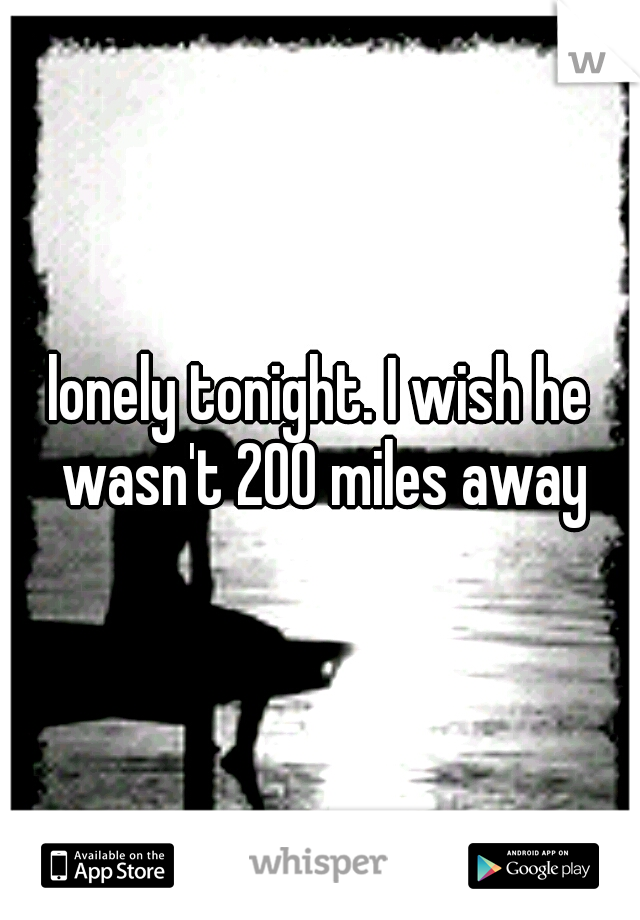 lonely tonight. I wish he wasn't 200 miles away