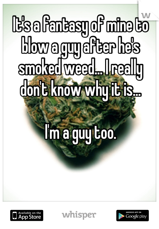 It's a fantasy of mine to blow a guy after he's smoked weed... I really don't know why it is...  I'm a guy too.