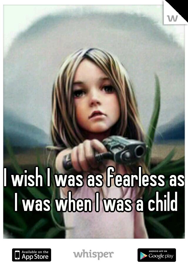 I wish I was as fearless as I was when I was a child