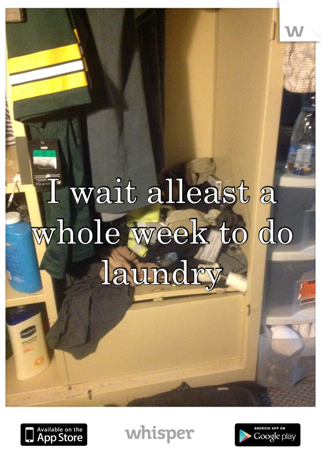I wait alleast a whole week to do laundry