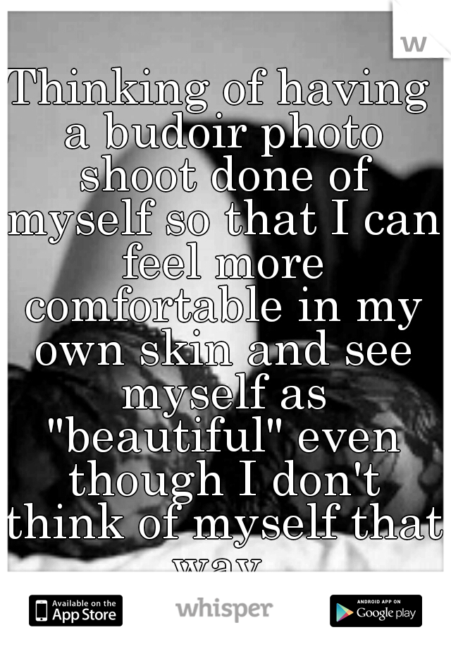 """Thinking of having a budoir photo shoot done of myself so that I can feel more comfortable in my own skin and see myself as """"beautiful"""" even though I don't think of myself that way."""
