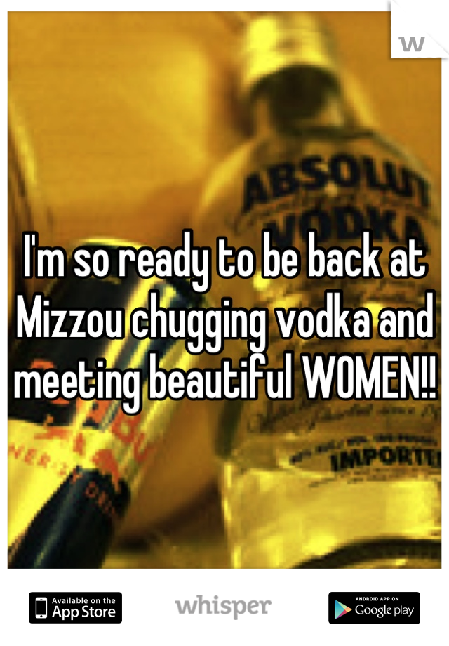 I'm so ready to be back at Mizzou chugging vodka and meeting beautiful WOMEN!!