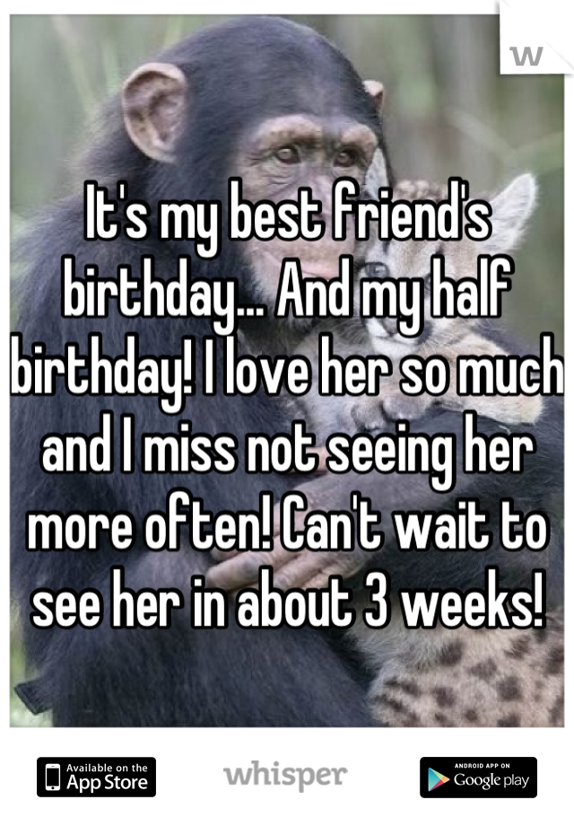 It's my best friend's birthday... And my half birthday! I love her so much and I miss not seeing her more often! Can't wait to see her in about 3 weeks!