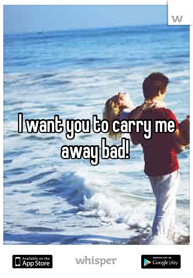 I want you to carry me away bad!