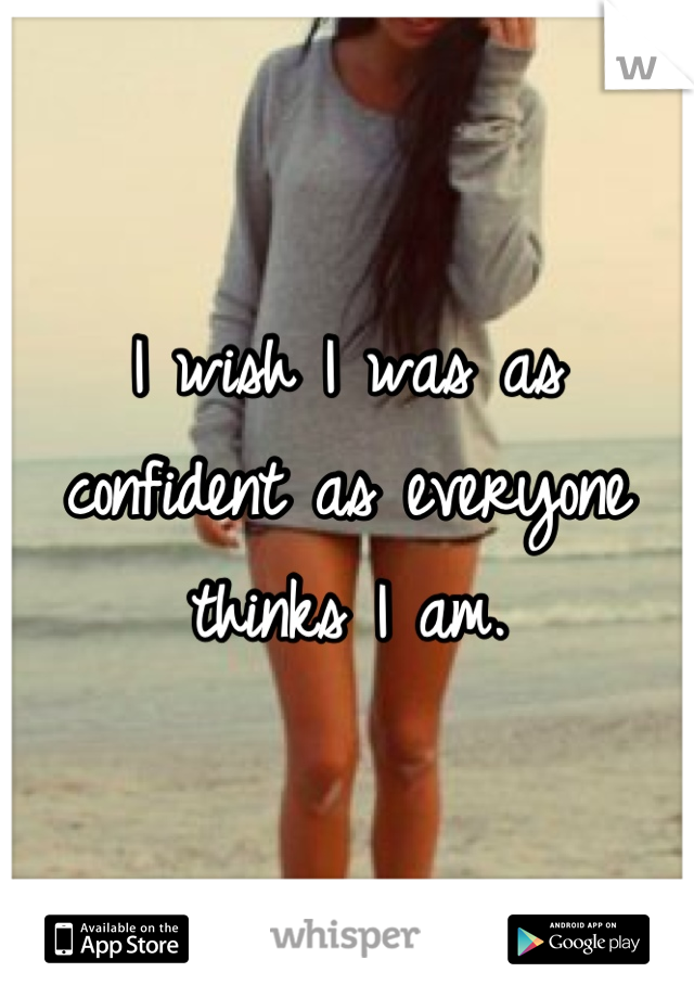 I wish I was as confident as everyone thinks I am.