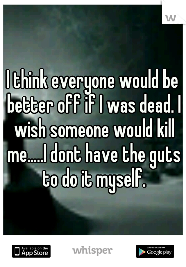 I think everyone would be better off if I was dead. I wish someone would kill me.....I dont have the guts to do it myself.