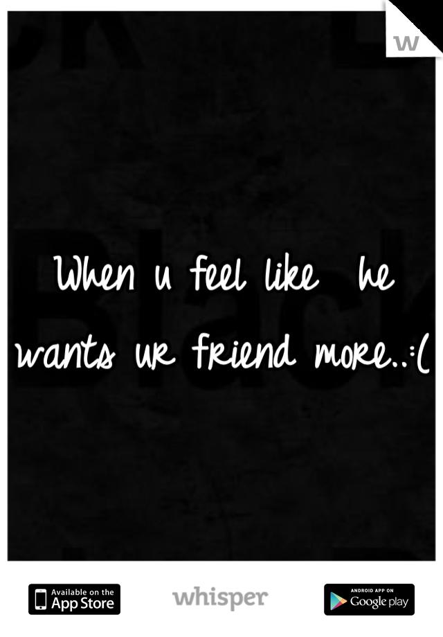 When u feel like  he wants ur friend more..:(