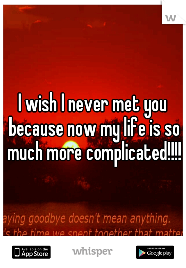 I wish I never met you because now my life is so much more complicated!!!!