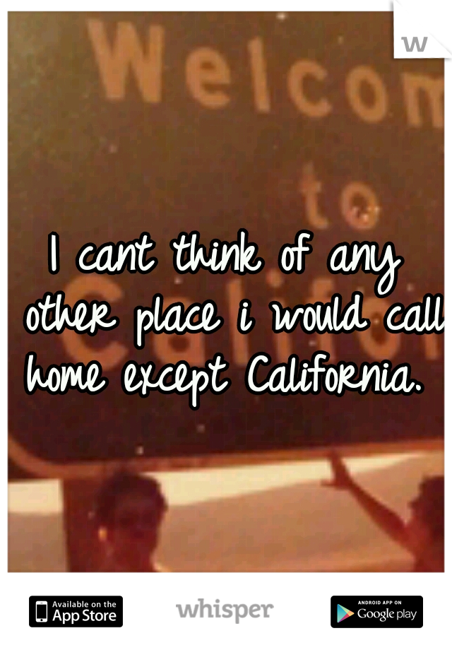 I cant think of any other place i would call home except California.