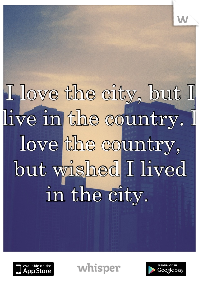 I love the city, but I live in the country. I love the country, but wished I lived in the city.
