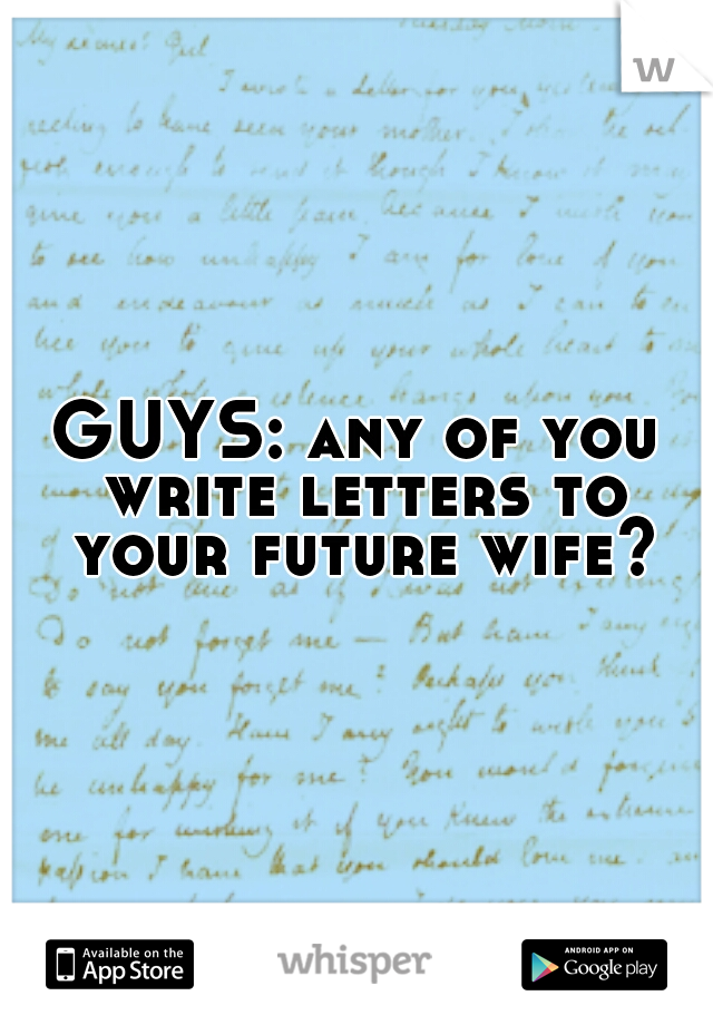 GUYS: any of you write letters to your future wife?