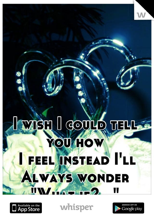 "I wish I could tell you how  I feel instead I'll  Always wonder ""What if?..."""