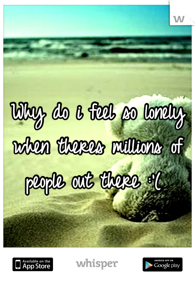 Why do i feel so lonely when theres millions of people out there :'(
