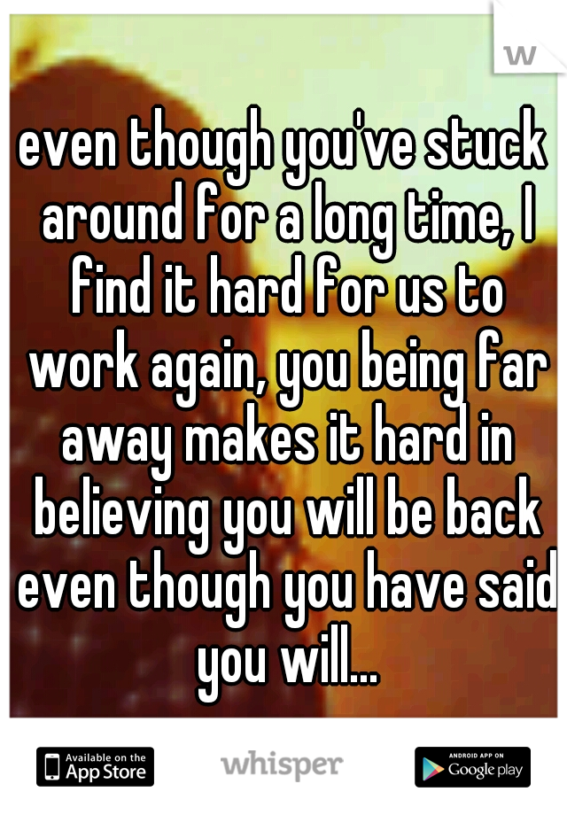 even though you've stuck around for a long time, I find it hard for us to work again, you being far away makes it hard in believing you will be back even though you have said you will...