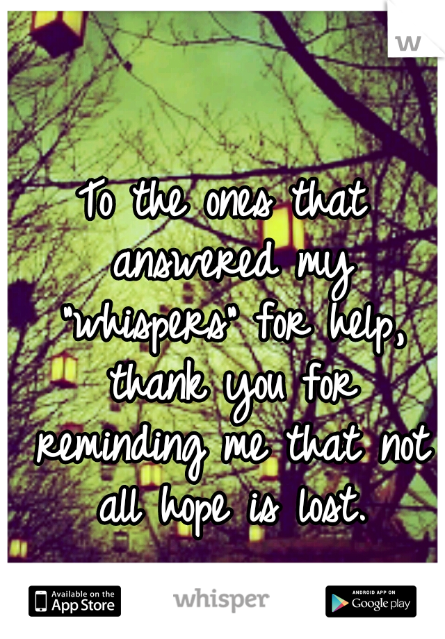 """To the ones that answered my """"whispers"""" for help, thank you for reminding me that not all hope is lost."""