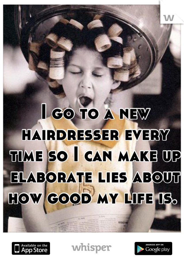 I go to a new hairdresser every time so I can make up elaborate lies about how good my life is.