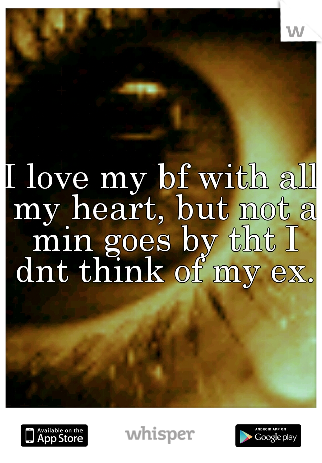I love my bf with all my heart, but not a min goes by tht I dnt think of my ex.