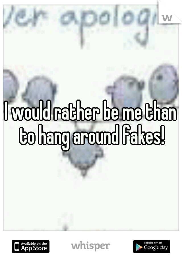 I would rather be me than to hang around fakes!
