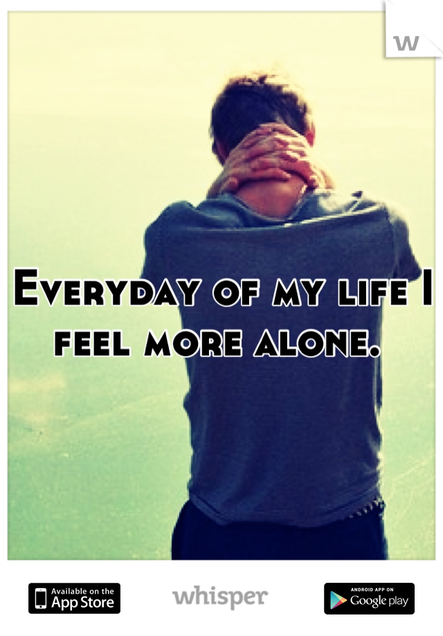 Everyday of my life I feel more alone.