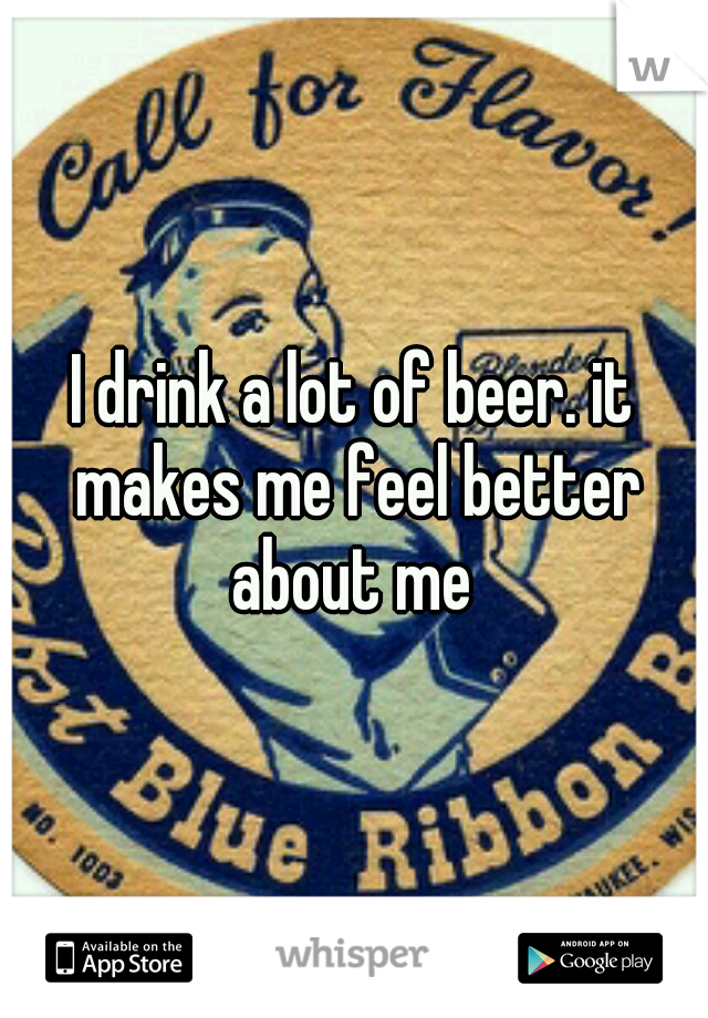 I drink a lot of beer. it makes me feel better about me