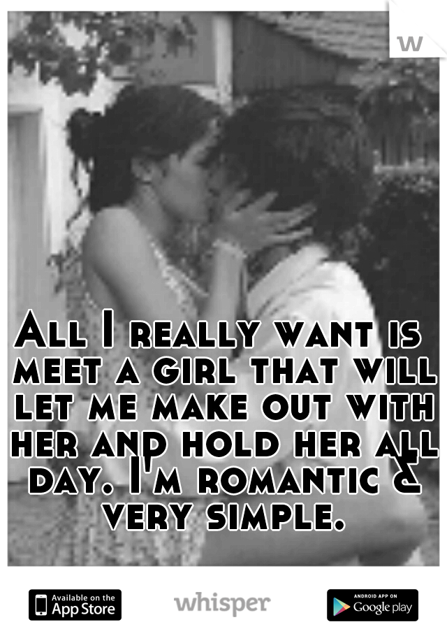 All I really want is meet a girl that will let me make out with her and hold her all day. I'm romantic & very simple.