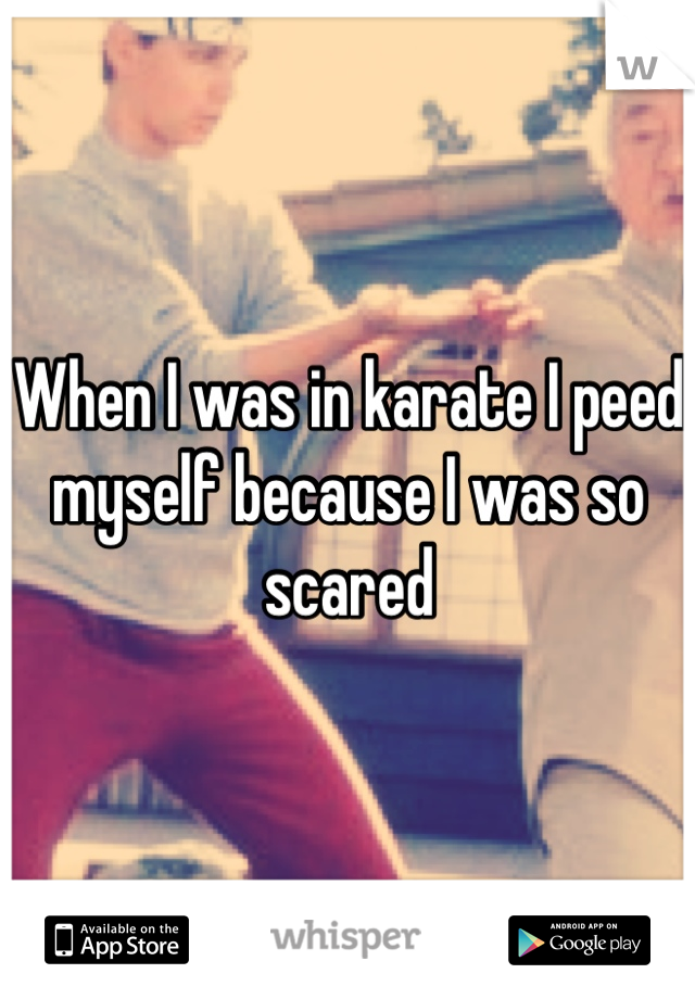 When I was in karate I peed myself because I was so scared