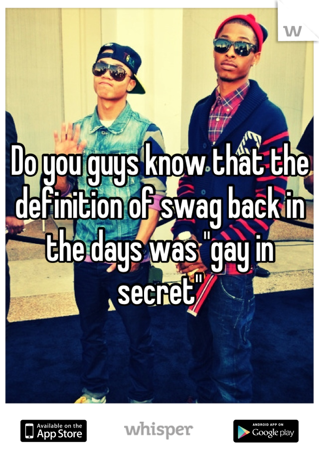 """Do you guys know that the definition of swag back in the days was """"gay in secret"""""""