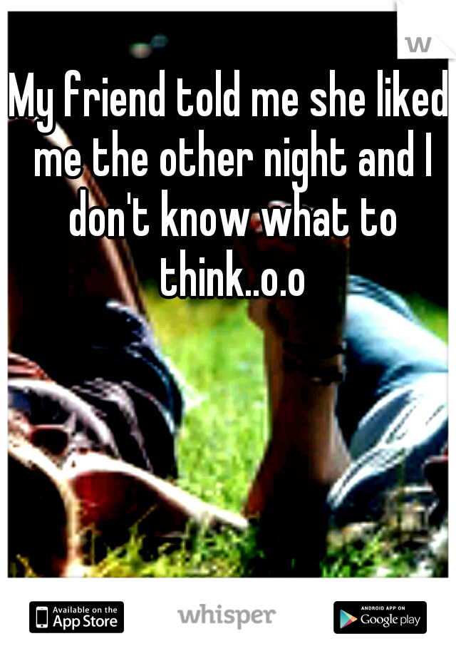 My friend told me she liked me the other night and I don't know what to think..o.o