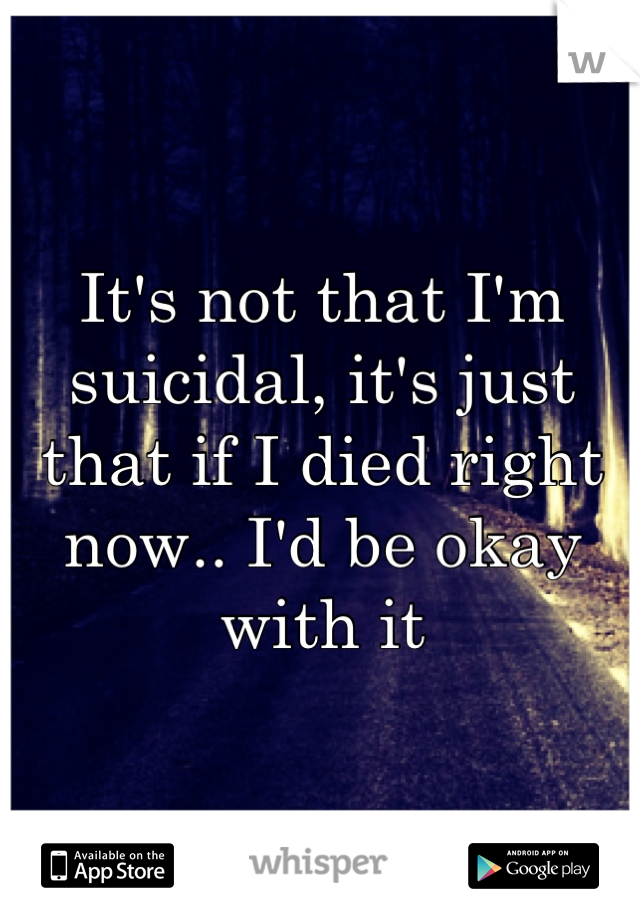It's not that I'm suicidal, it's just that if I died right now.. I'd be okay with it