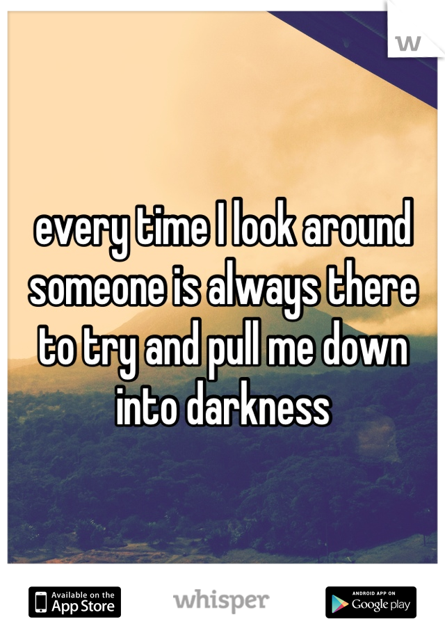 every time I look around someone is always there to try and pull me down into darkness