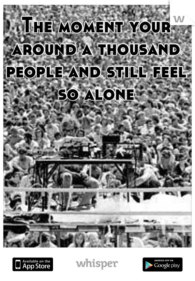 The moment your around a thousand people and still feel so alone